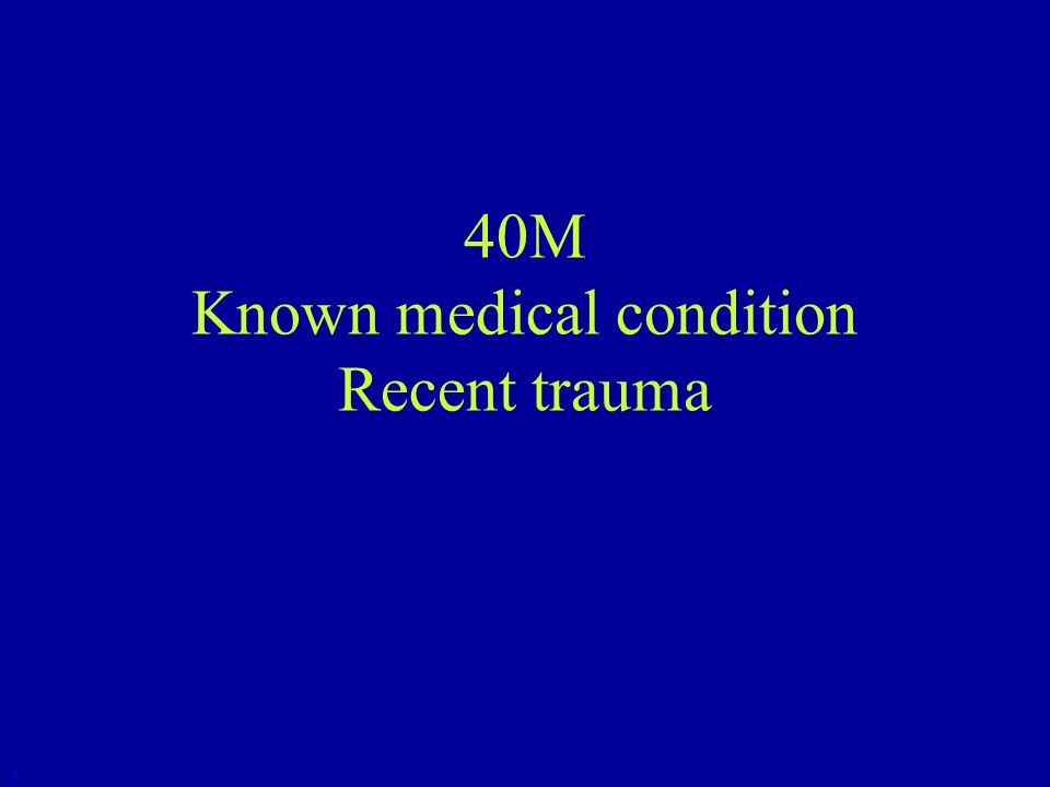 40M Known medical condition Recent trauma 2