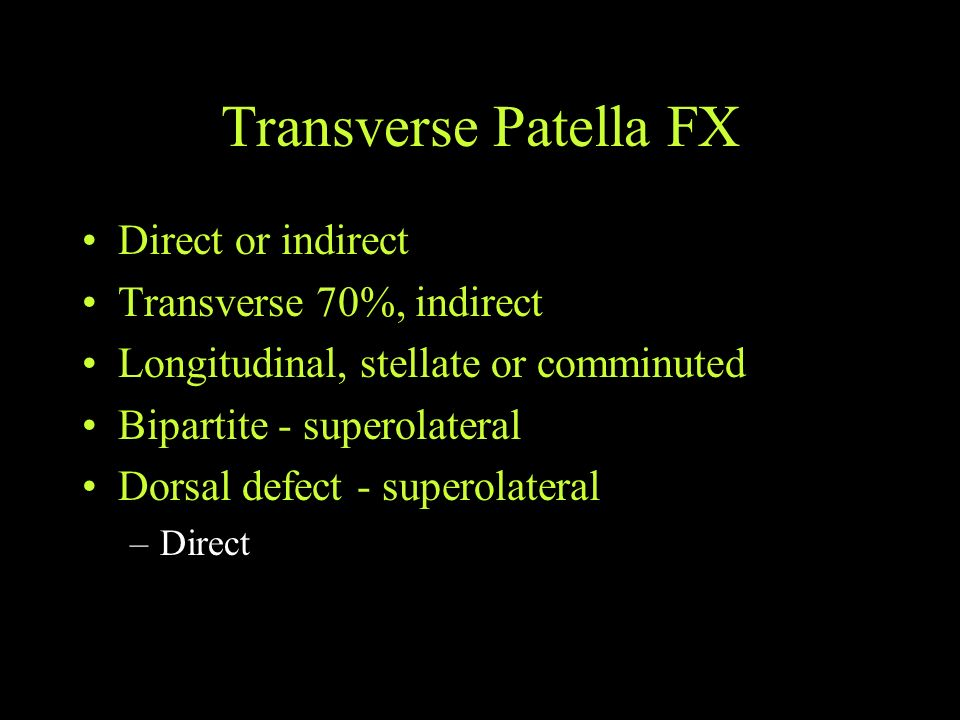 Transverse Patella FX Direct or indirect Transverse 70%, indirect Longitudinal, stellate or comminuted Bipartite - superolateral Dorsal defect - super