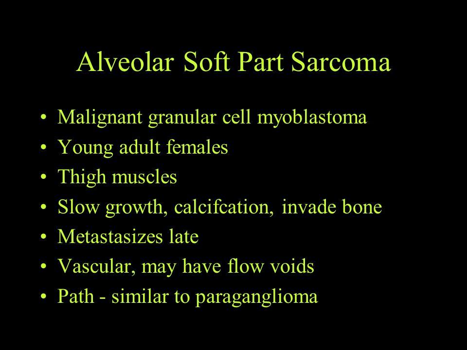 Alveolar Soft Part Sarcoma Malignant granular cell myoblastoma Young adult females Thigh muscles Slow growth, calcifcation, invade bone Metastasizes l