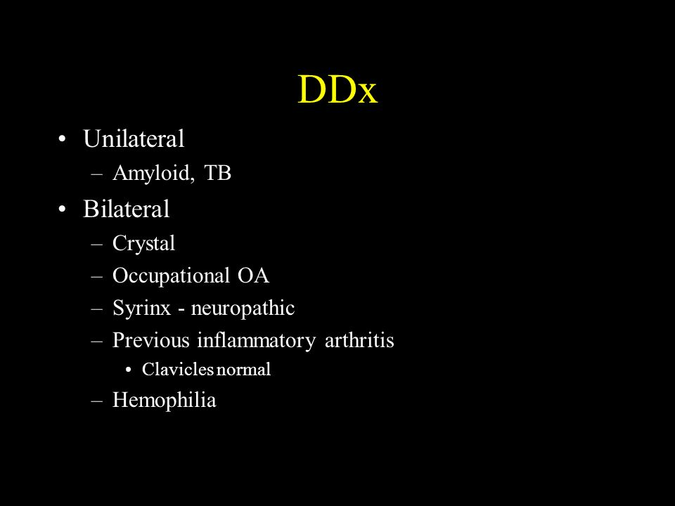 DDx Unilateral –Amyloid, TB Bilateral –Crystal –Occupational OA –Syrinx - neuropathic –Previous inflammatory arthritis Clavicles normal –Hemophilia