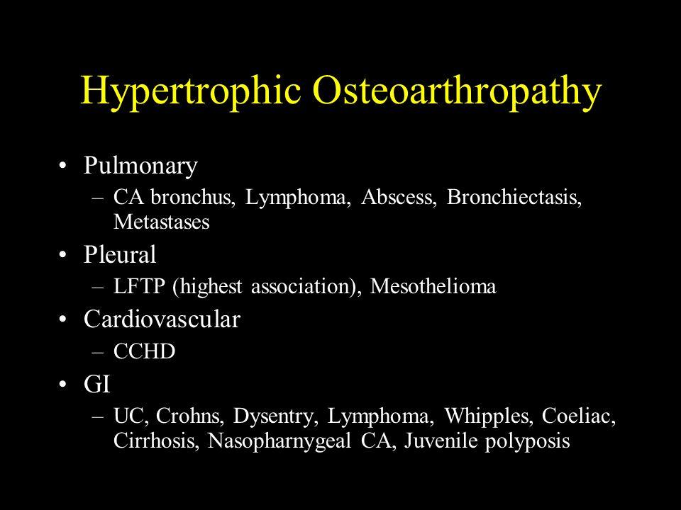 Hypertrophic Osteoarthropathy Pulmonary –CA bronchus, Lymphoma, Abscess, Bronchiectasis, Metastases Pleural –LFTP (highest association), Mesothelioma