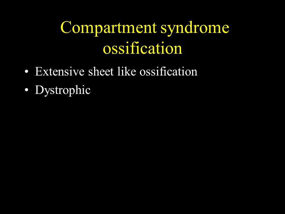 Compartment syndrome ossification Extensive sheet like ossification Dystrophic