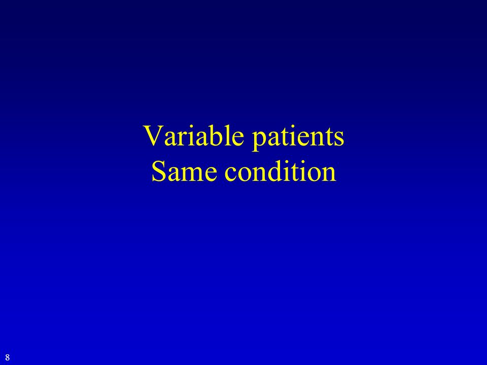 Variable patients Same condition 8