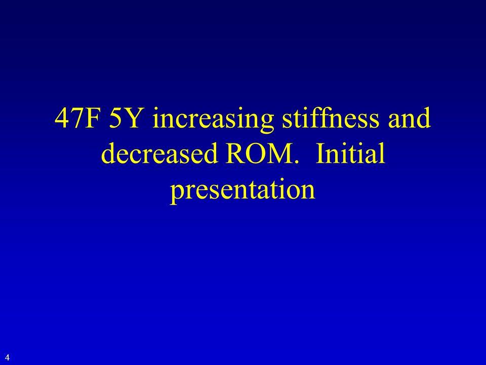 47F 5Y increasing stiffness and decreased ROM. Initial presentation 4
