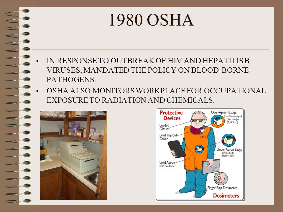1980 OSHA IN RESPONSE TO OUTBREAK OF HIV AND HEPATITIS B VIRUSES, MANDATED THE POLICY ON BLOOD-BORNE PATHOGENS. OSHA ALSO MONITORS WORKPLACE FOR OCCUP