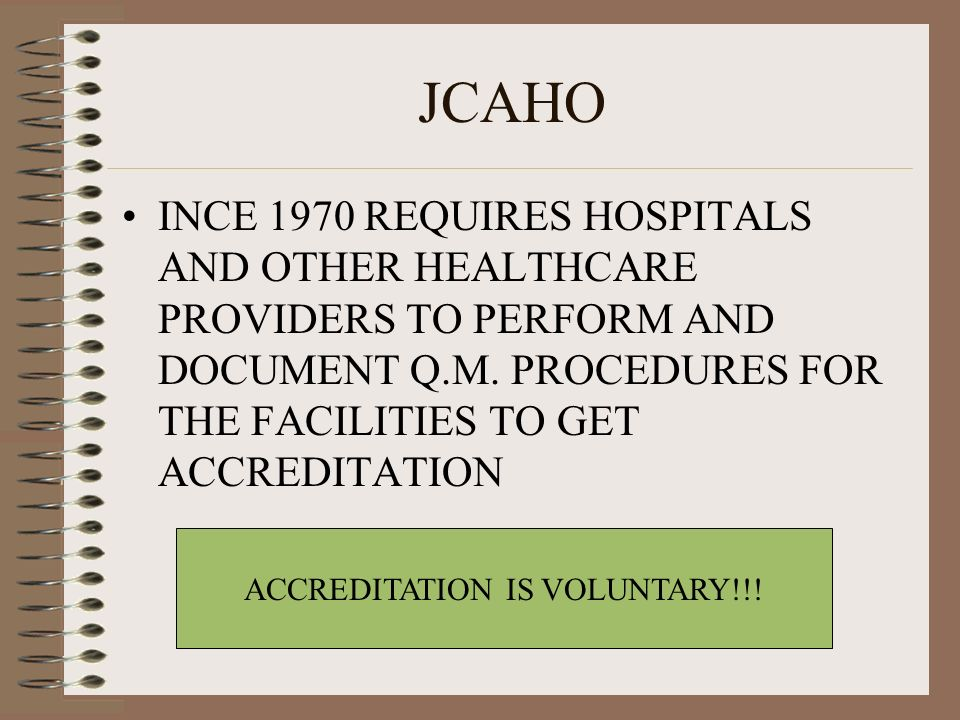 JCAHO INCE 1970 REQUIRES HOSPITALS AND OTHER HEALTHCARE PROVIDERS TO PERFORM AND DOCUMENT Q.M. PROCEDURES FOR THE FACILITIES TO GET ACCREDITATION ACCR