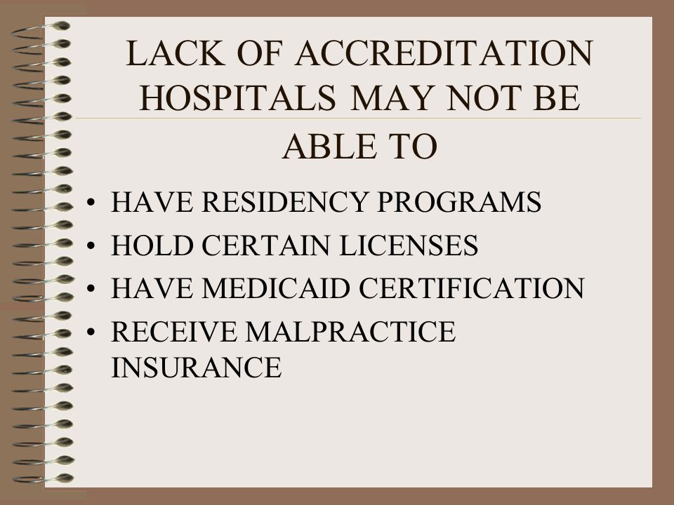 LACK OF ACCREDITATION HOSPITALS MAY NOT BE ABLE TO HAVE RESIDENCY PROGRAMS HOLD CERTAIN LICENSES HAVE MEDICAID CERTIFICATION RECEIVE MALPRACTICE INSUR