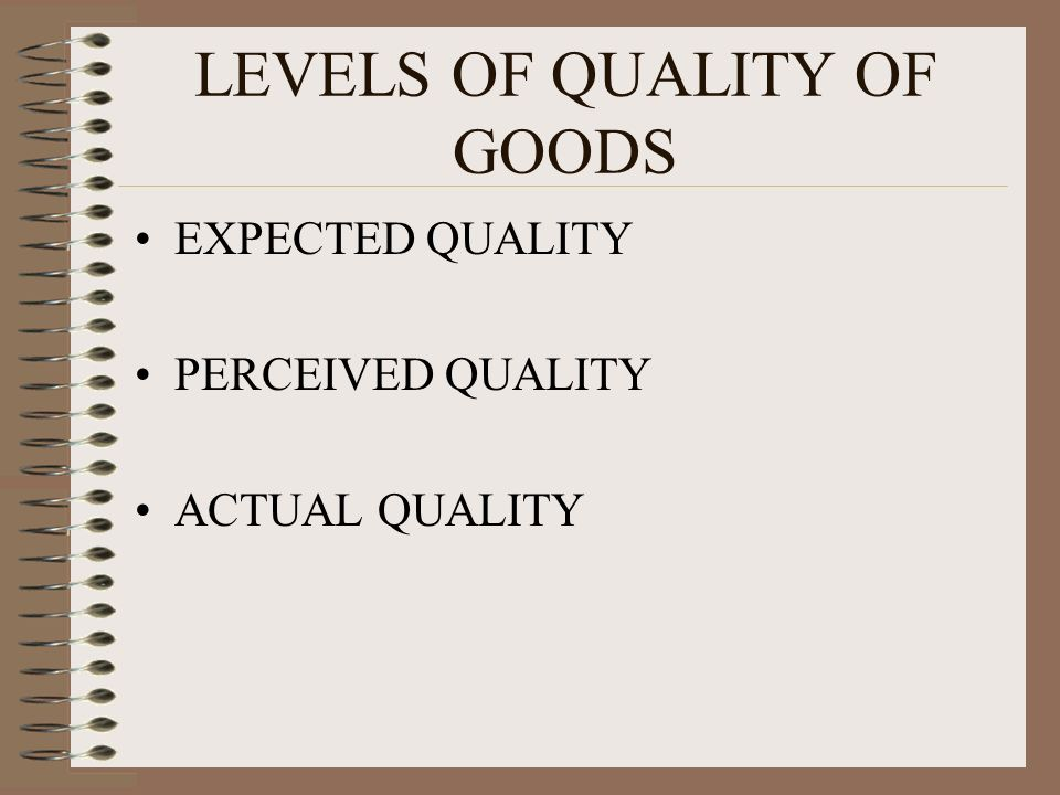 LEVELS OF QUALITY OF GOODS EXPECTED QUALITY PERCEIVED QUALITY ACTUAL QUALITY