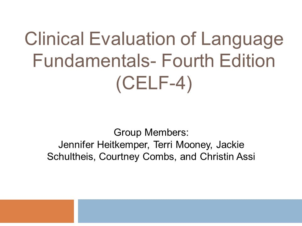 Clinical Evaluation of Language Fundamentals- Fourth Edition (CELF-4) Group Members: Jennifer Heitkemper, Terri Mooney, Jackie Schultheis, Courtney Co