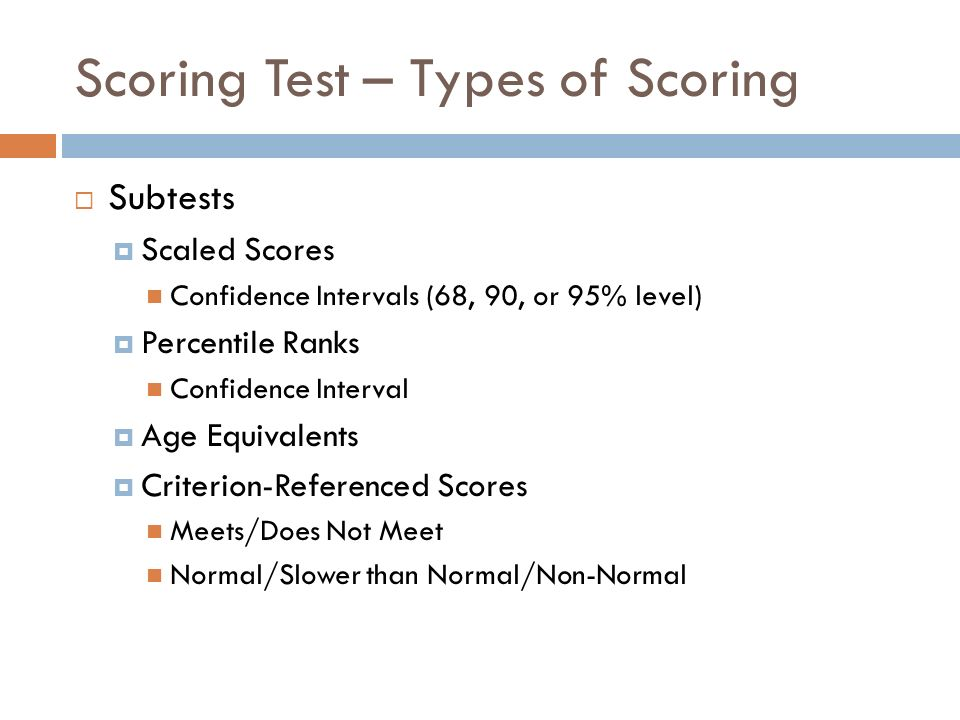 Scoring Test – Types of Scoring Subtests Scaled Scores Confidence Intervals (68, 90, or 95% level) Percentile Ranks Confidence Interval Age Equivalent