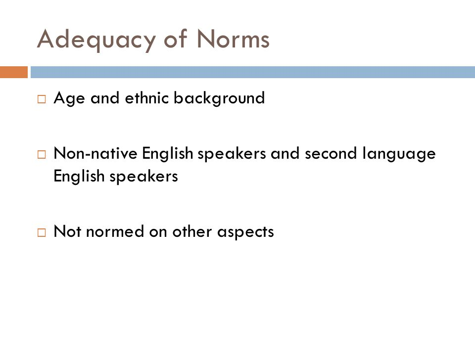 Adequacy of Norms Age and ethnic background Non-native English speakers and second language English speakers Not normed on other aspects