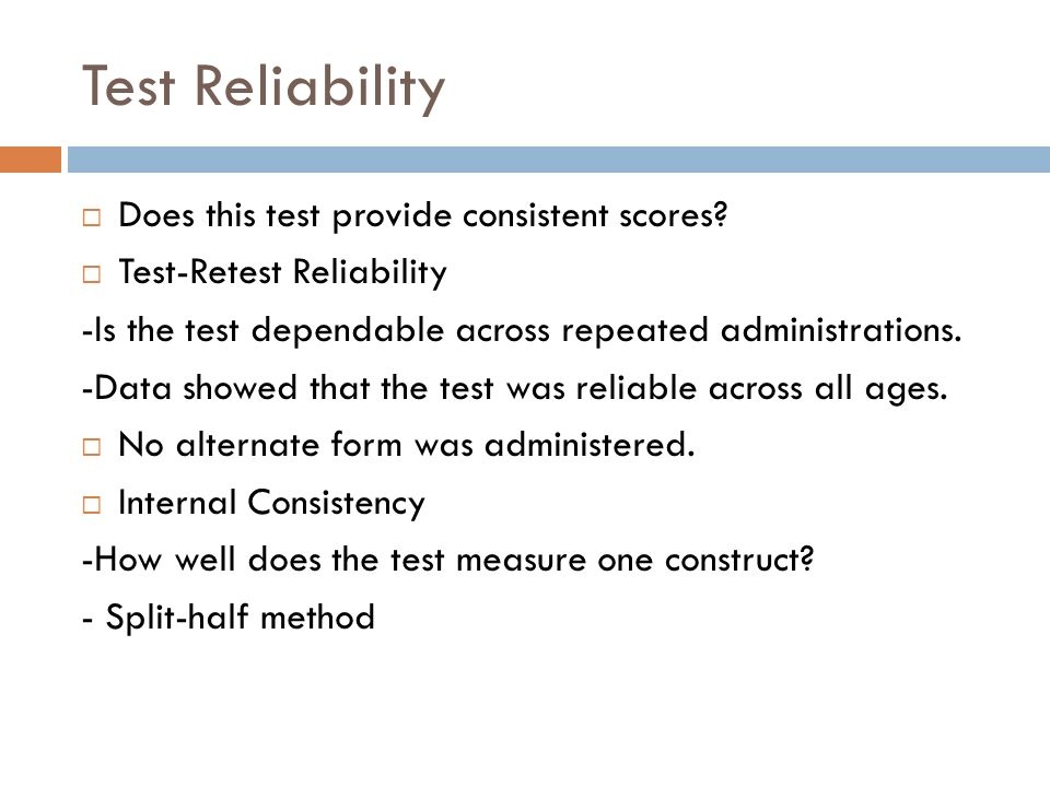 Test Reliability Does this test provide consistent scores? Test-Retest Reliability -Is the test dependable across repeated administrations. -Data show