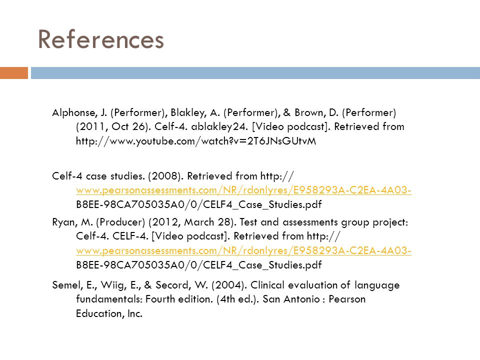 References Ryan, M. (Producer) (2012, March 28). Test and assessments group project: Celf-4. CELF-4. [Video podcast]. Retrieved from http:// www.pears