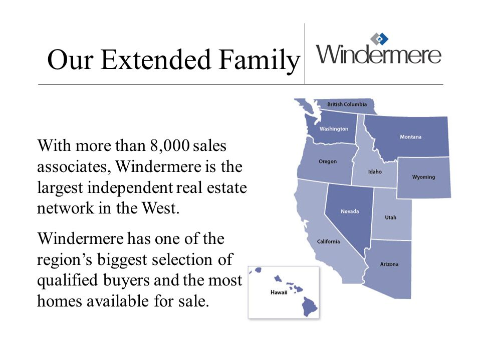 Our Extended Family With more than 8,000 sales associates, Windermere is the largest independent real estate network in the West. Windermere has one o