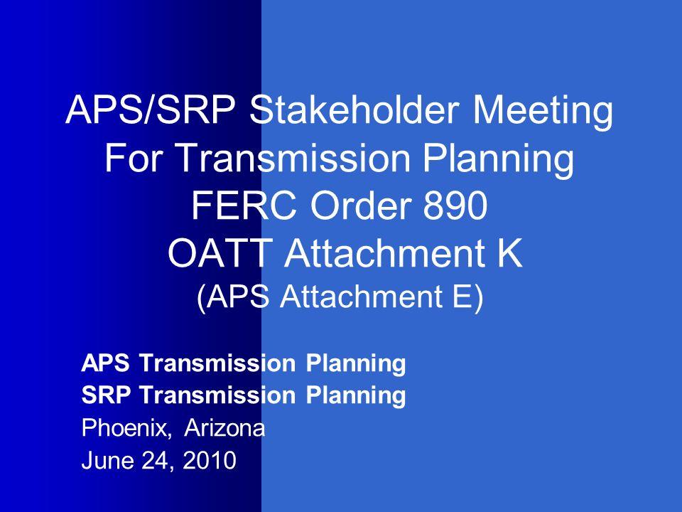 APS/SRP Stakeholder Meeting For Transmission Planning FERC Order 890 OATT Attachment K (APS Attachment E) APS Transmission Planning SRP Transmission P