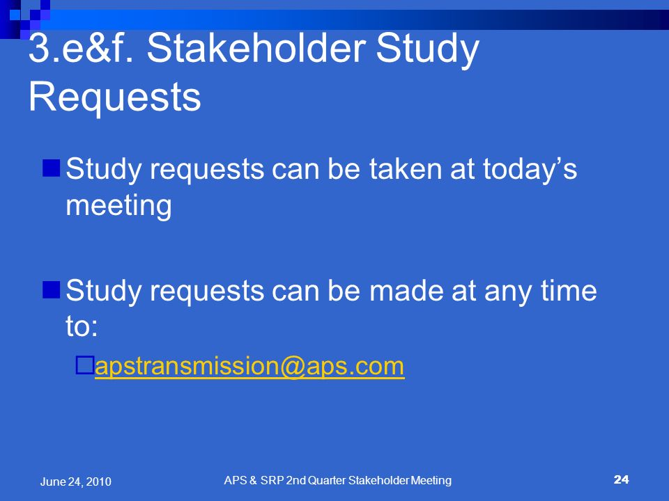 24 3.e&f. Stakeholder Study Requests Study requests can be taken at todays meeting Study requests can be made at any time to: apstransmission@aps.com