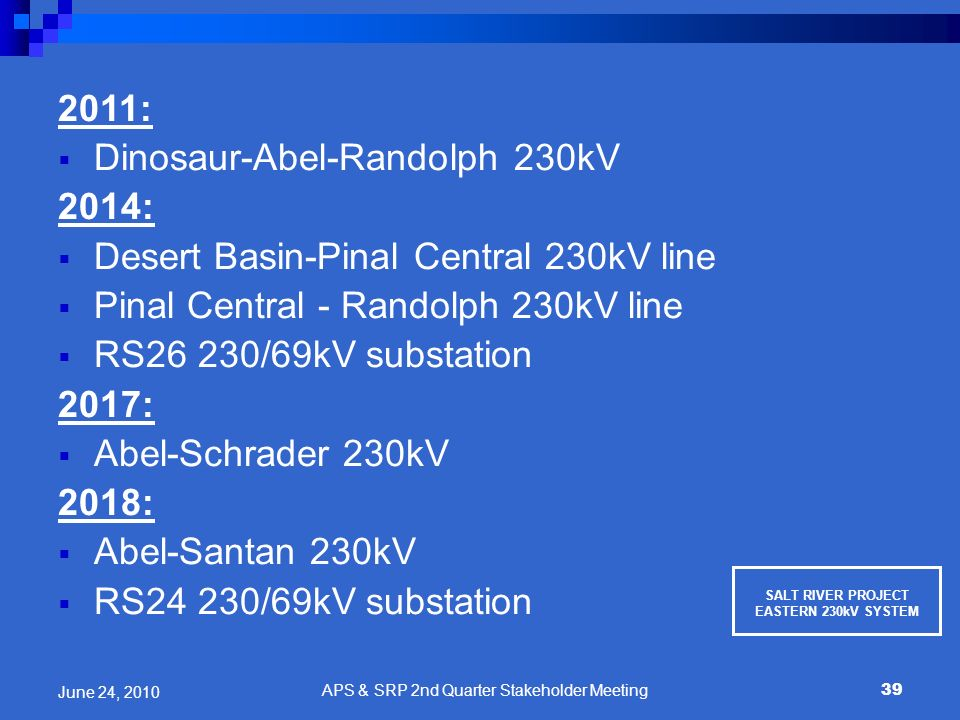 39 2011: Dinosaur-Abel-Randolph 230kV 2014: Desert Basin-Pinal Central 230kV line Pinal Central - Randolph 230kV line RS26 230/69kV substation 2017: A