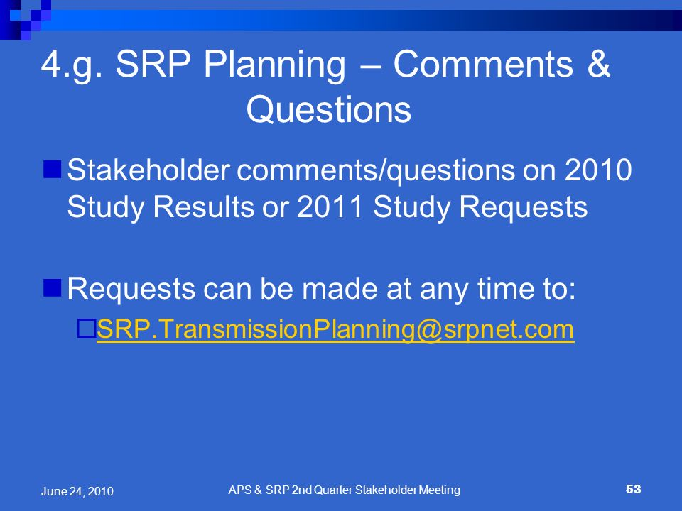 53 4.g. SRP Planning – Comments & Questions Stakeholder comments/questions on 2010 Study Results or 2011 Study Requests Requests can be made at any ti
