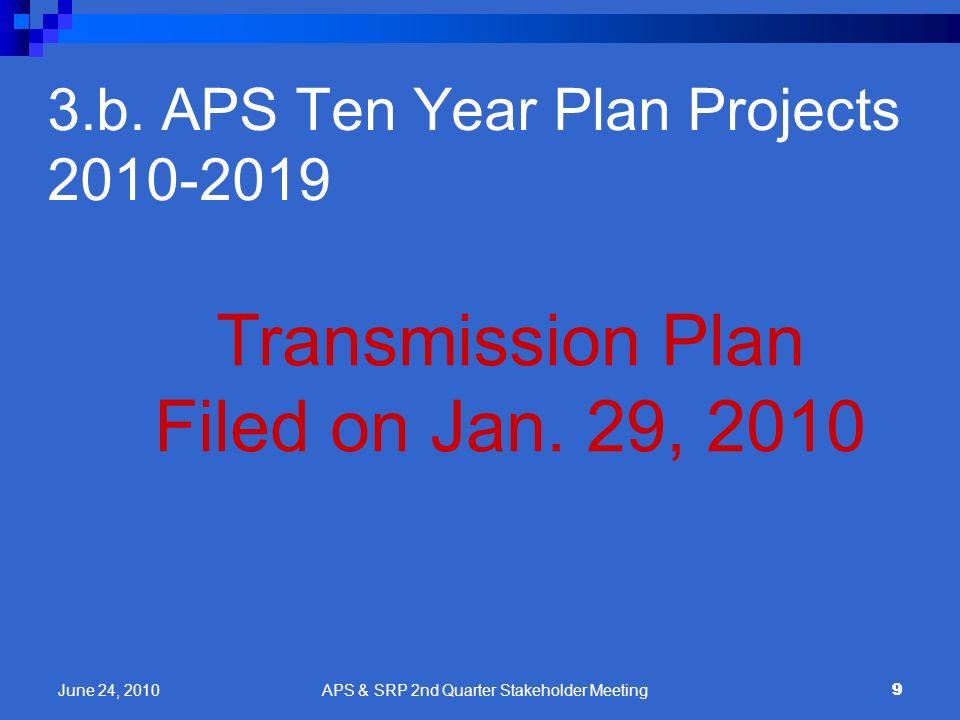 9 3.b. APS Ten Year Plan Projects 2010-2019 Transmission Plan Filed on Jan. 29, 2010 9 June 24, 2010 APS & SRP 2nd Quarter Stakeholder Meeting