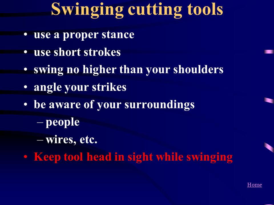 Home Swinging cutting tools use a proper stance use short strokes swing no higher than your shoulders angle your strikes be aware of your surroundings
