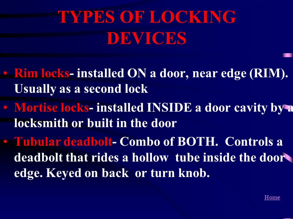 Home TYPES OF LOCKING DEVICES Rim locks- installed ON a door, near edge (RIM). Usually as a second lock Mortise locks- installed INSIDE a door cavity