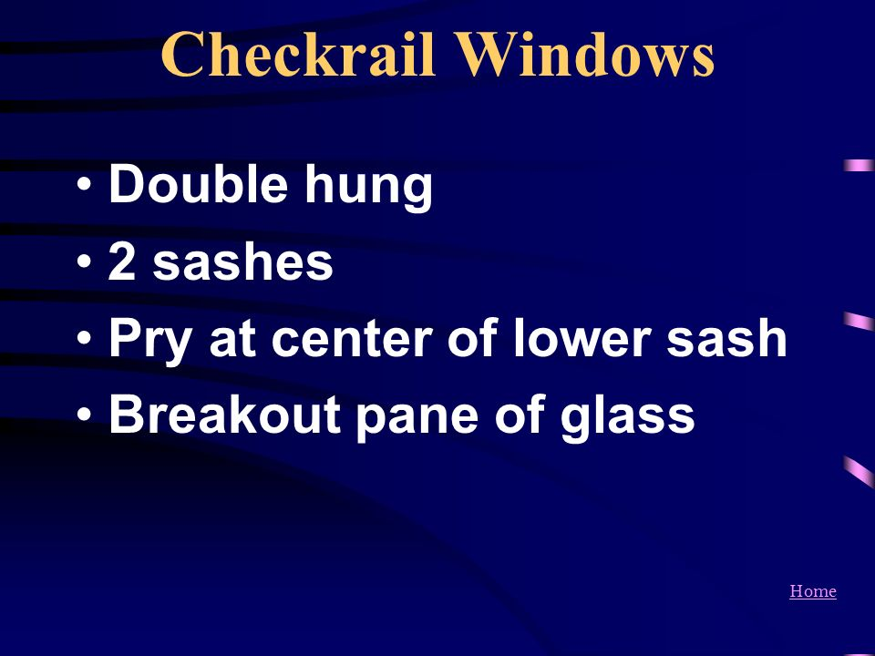 Home Checkrail Windows Double hung 2 sashes Pry at center of lower sash Breakout pane of glass