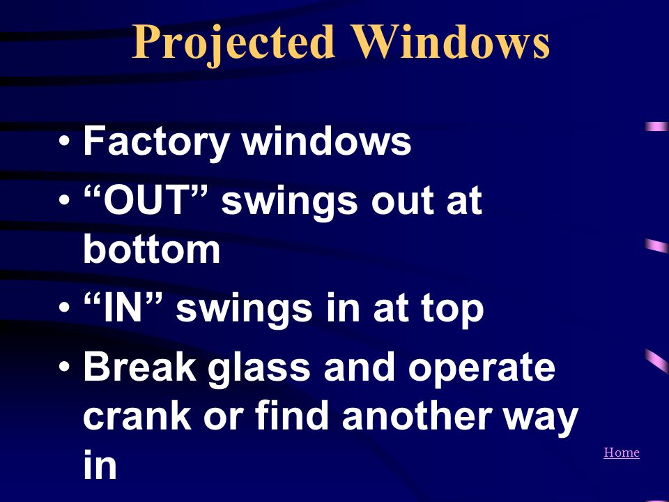 Home Projected Windows Factory windows OUT swings out at bottom IN swings in at top Break glass and operate crank or find another way in