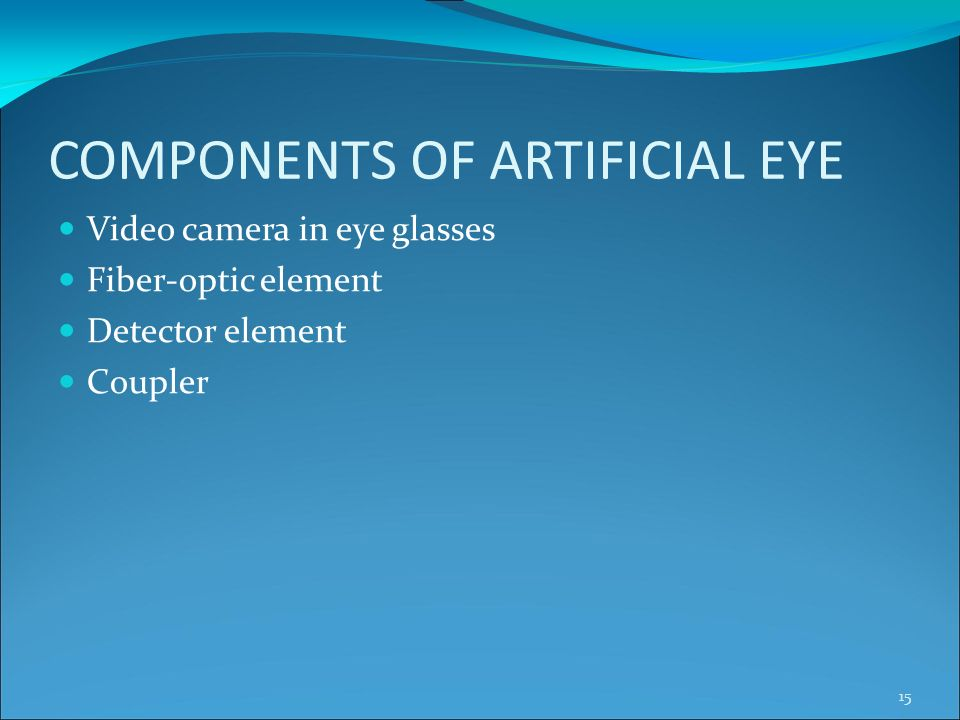COMPONENTS OF ARTIFICIAL EYE Video camera in eye glasses Fiber-optic element Detector element Coupler 15