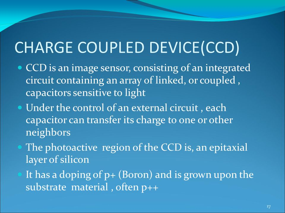 CHARGE COUPLED DEVICE(CCD) CCD is an image sensor, consisting of an integrated circuit containing an array of linked, or coupled, capacitors sensitive to light Under the control of an external circuit, each capacitor can transfer its charge to one or other neighbors The photoactive region of the CCD is, an epitaxial layer of silicon It has a doping of p+ (Boron) and is grown upon the substrate material, often p++ 17