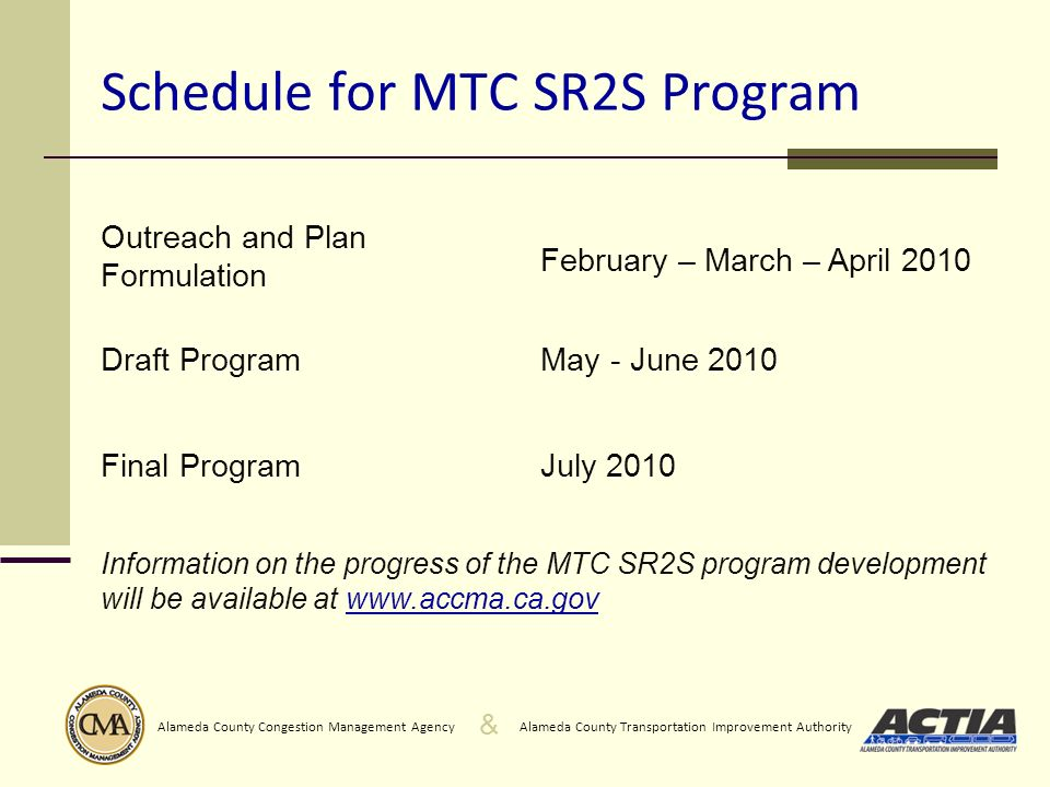 & Alameda County Transportation Improvement AuthorityAlameda County Congestion Management Agency Schedule for MTC SR2S Program Outreach and Plan Formulation February – March – April 2010 Draft ProgramMay - June 2010 Final ProgramJuly 2010 Information on the progress of the MTC SR2S program development will be available at www.accma.ca.gov