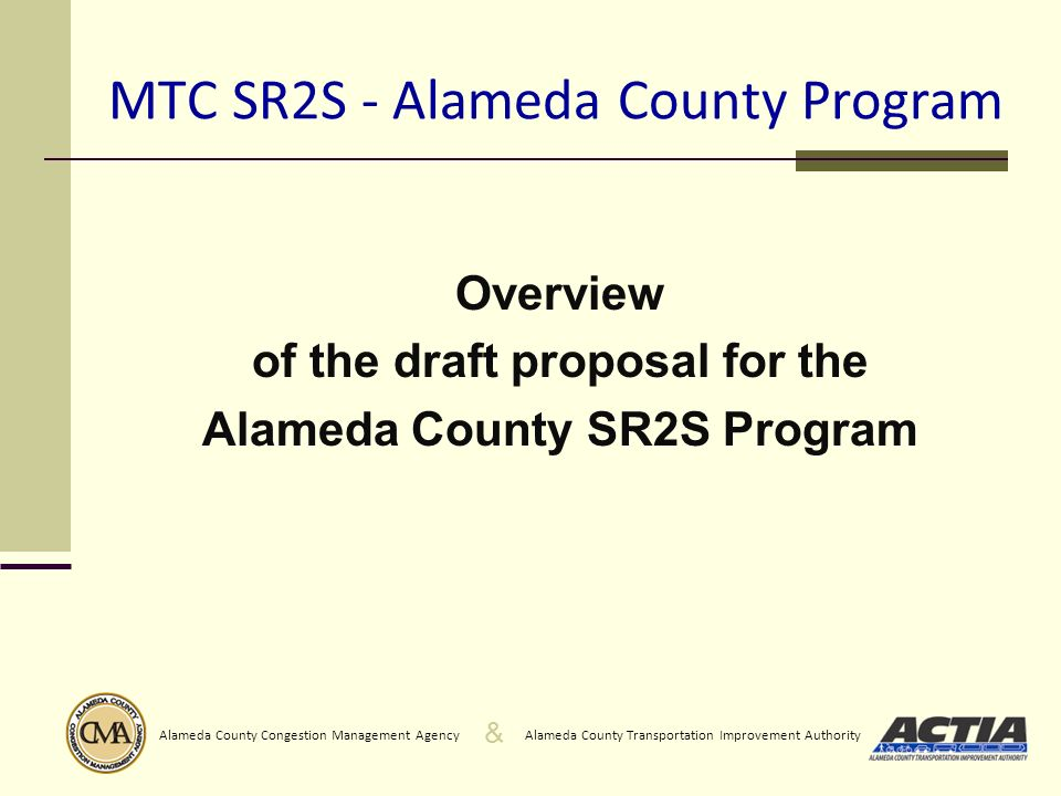 & Alameda County Transportation Improvement AuthorityAlameda County Congestion Management Agency MTC SR2S - Alameda County Program Overview of the draft proposal for the Alameda County SR2S Program
