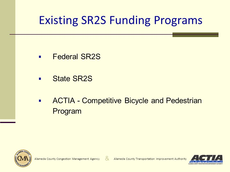 & Alameda County Transportation Improvement AuthorityAlameda County Congestion Management Agency Existing SR2S Funding Programs Federal SR2S State SR2S ACTIA - Competitive Bicycle and Pedestrian Program
