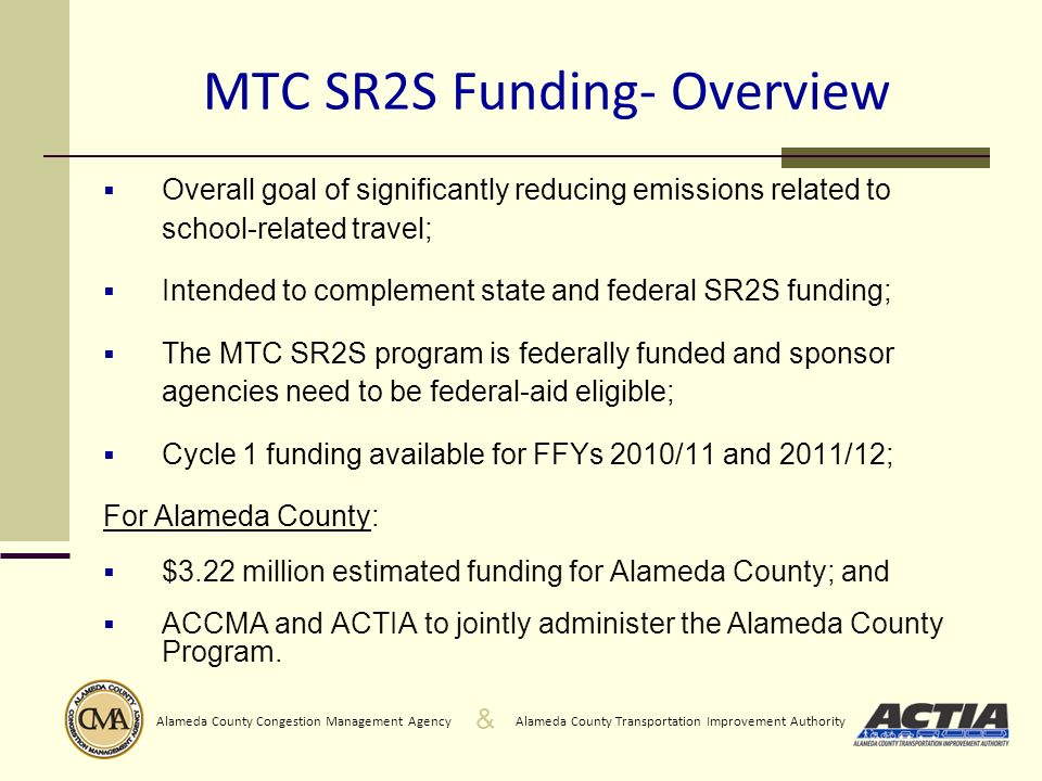 & Alameda County Transportation Improvement AuthorityAlameda County Congestion Management Agency MTC SR2S Funding- Overview Overall goal of significantly reducing emissions related to school-related travel; Intended to complement state and federal SR2S funding; The MTC SR2S program is federally funded and sponsor agencies need to be federal-aid eligible; Cycle 1 funding available for FFYs 2010/11 and 2011/12; For Alameda County: $3.22 million estimated funding for Alameda County; and ACCMA and ACTIA to jointly administer the Alameda County Program.