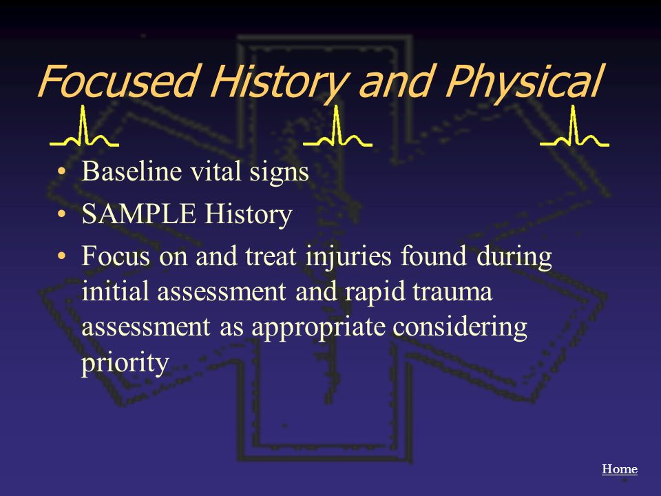 Home Focused History and Physical Baseline vital signs SAMPLE History Focus on and treat injuries found during initial assessment and rapid trauma ass