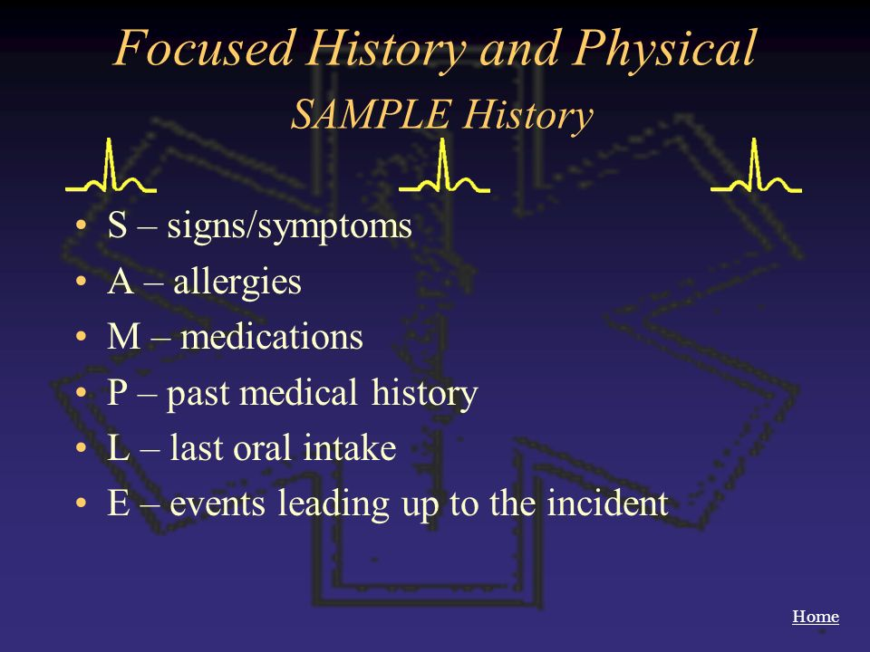 Home Focused History and Physical SAMPLE History S – signs/symptoms A – allergies M – medications P – past medical history L – last oral intake E – ev