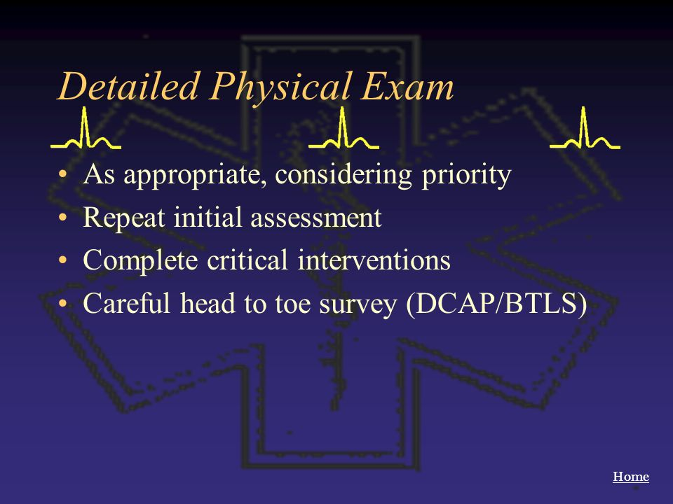 Home Detailed Physical Exam As appropriate, considering priority Repeat initial assessment Complete critical interventions Careful head to toe survey