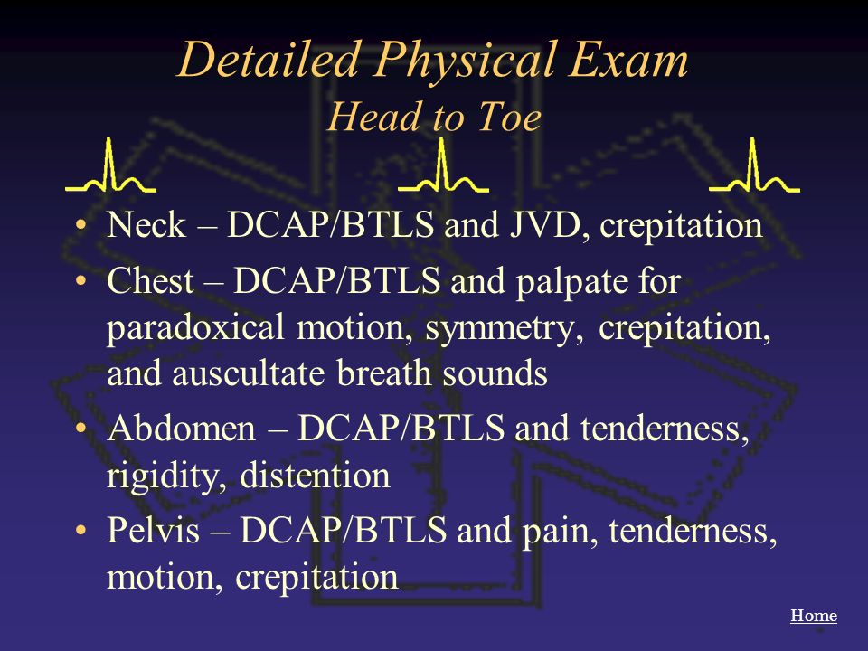 Home Detailed Physical Exam Head to Toe Neck – DCAP/BTLS and JVD, crepitation Chest – DCAP/BTLS and palpate for paradoxical motion, symmetry, crepitat