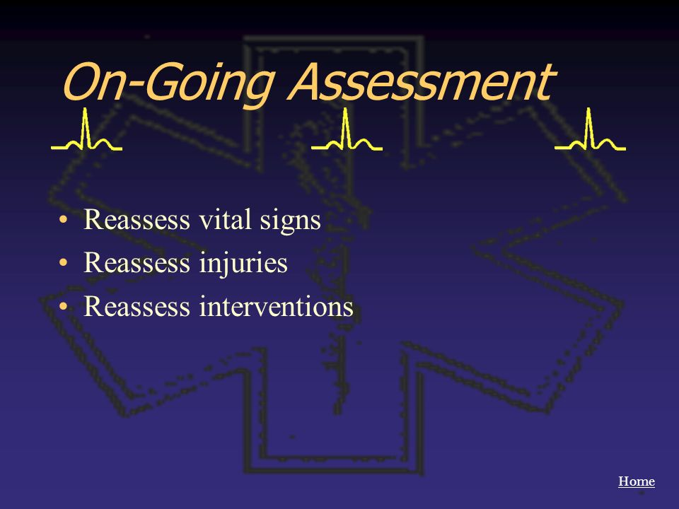 Home On-Going Assessment Reassess vital signs Reassess injuries Reassess interventions
