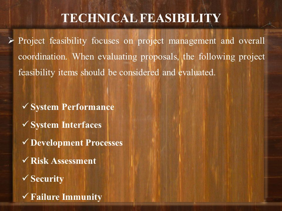 TECHNICAL FEASIBILITY Project feasibility focuses on project management and overall coordination. When evaluating proposals, the following project fea