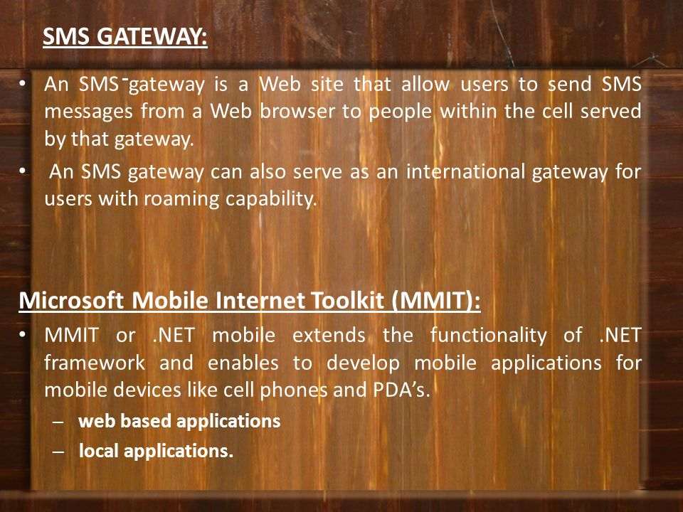 SMS GATEWAY: An SMS gateway is a Web site that allow users to send SMS messages from a Web browser to people within the cell served by that gateway. A