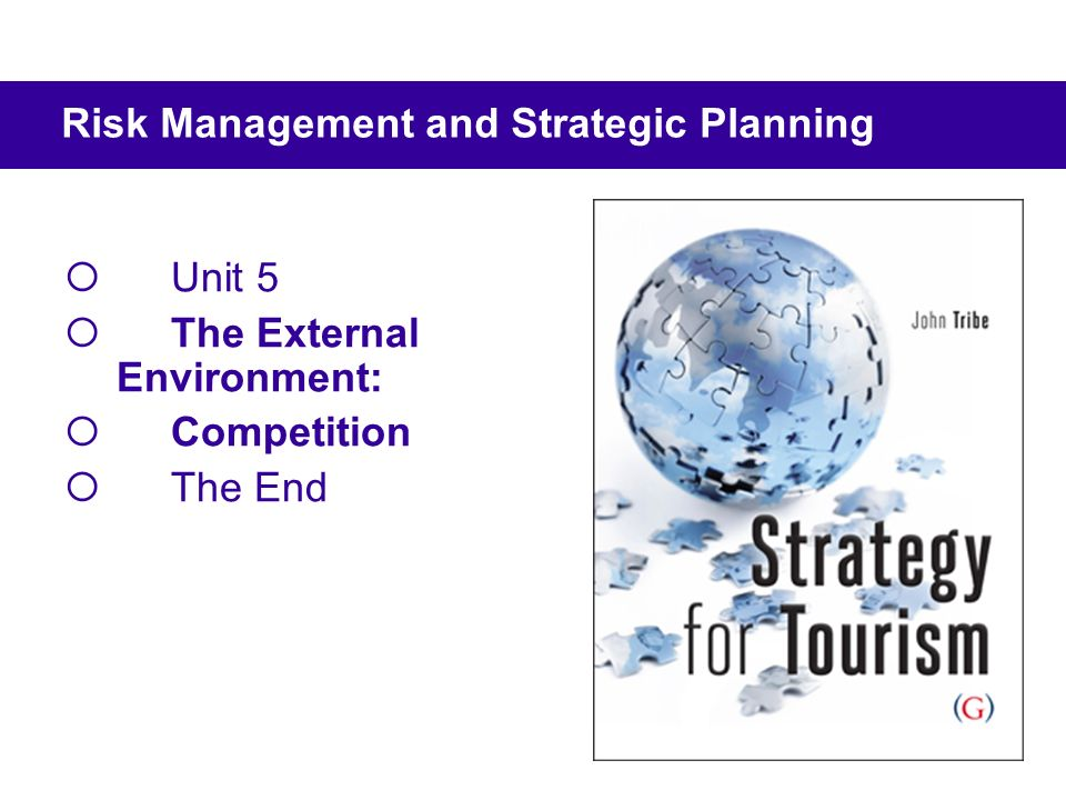 Unit 5 The External Environment: Competition The End Risk Management and Strategic Planning