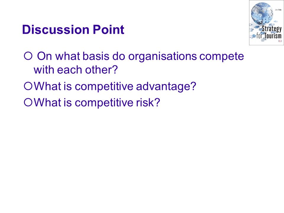 Discussion Point On what basis do organisations compete with each other? What is competitive advantage? What is competitive risk?