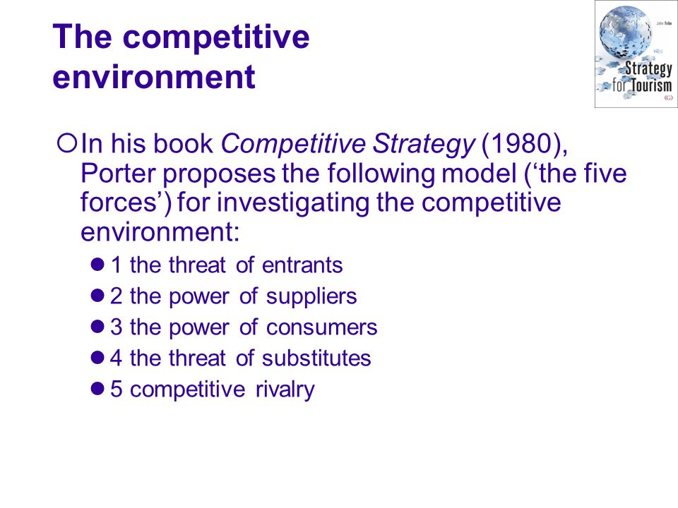 The competitive environment In his book Competitive Strategy (1980), Porter proposes the following model (the five forces) for investigating the compe
