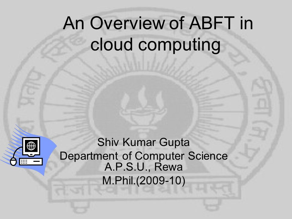 An Overview of ABFT in cloud computing Shiv Kumar Gupta Department of Computer Science A.P.S.U., Rewa M.Phil.(2009-10)