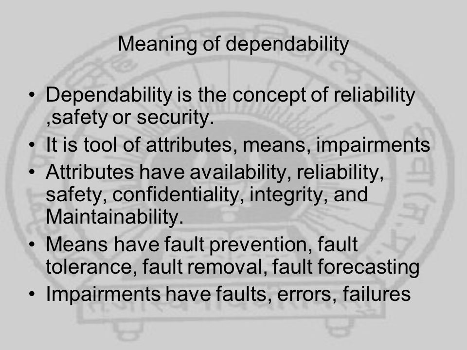 Meaning of dependability Dependability is the concept of reliability,safety or security. It is tool of attributes, means, impairments Attributes have