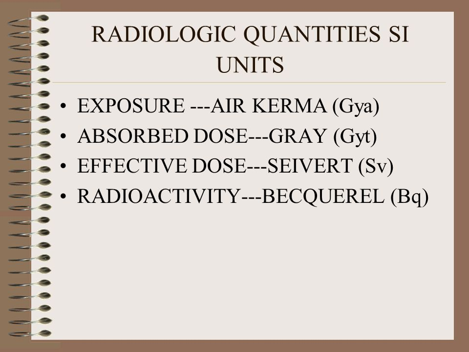 RADIOLOGIC QUANTITIES SI UNITS EXPOSURE ---AIR KERMA (Gya) ABSORBED DOSE---GRAY (Gyt) EFFECTIVE DOSE---SEIVERT (Sv) RADIOACTIVITY---BECQUEREL (Bq)