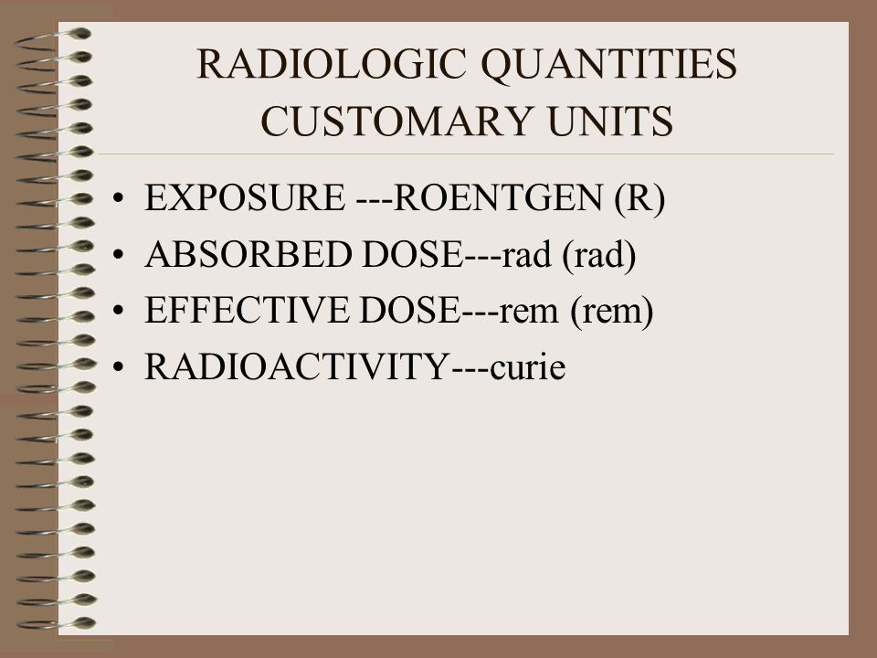 RADIOLOGIC QUANTITIES CUSTOMARY UNITS EXPOSURE ---ROENTGEN (R) ABSORBED DOSE---rad (rad) EFFECTIVE DOSE---rem (rem) RADIOACTIVITY---curie