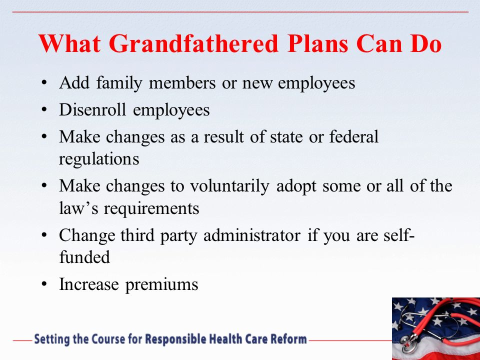 What Grandfathered Plans Can Do Add family members or new employees Disenroll employees Make changes as a result of state or federal regulations Make