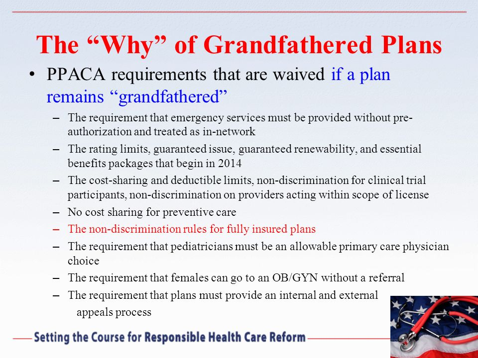 The Why of Grandfathered Plans PPACA requirements that are waived if a plan remains grandfathered – The requirement that emergency services must be pr