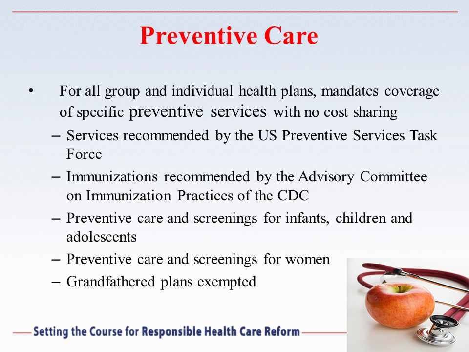 Preventive Care For all group and individual health plans, mandates coverage of specific preventive services with no cost sharing – Services recommend